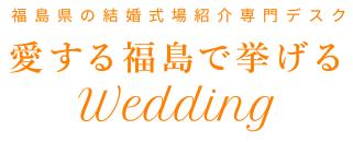 福島県の結婚式場紹介専門デスク Wedding愛する福島で挙げる